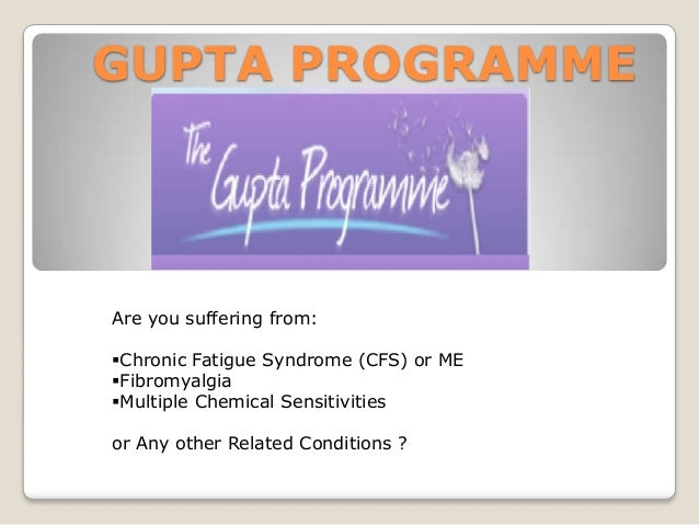 GUPTA PROGRAMME  Are you suffering from: Chronic Fatigue Syndrome (CFS) or ME Fibromyalgia Multiple Chemical Sensitivit...
