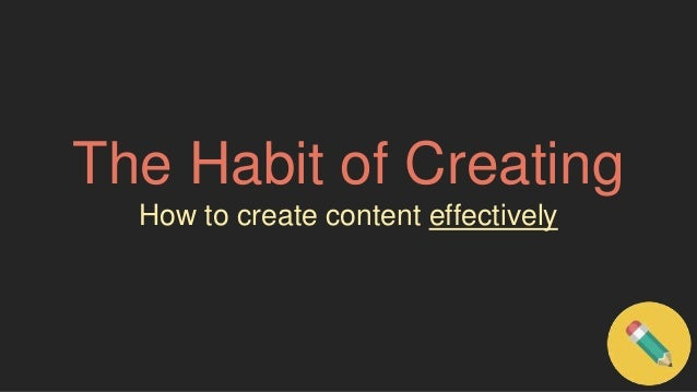 The Habit of Creating  How to create content effectively