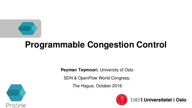 Programmable Congestion Control Peyman Teymoori, University of Oslo SDN & OpenFlow World Congress, The Hague, October 2016