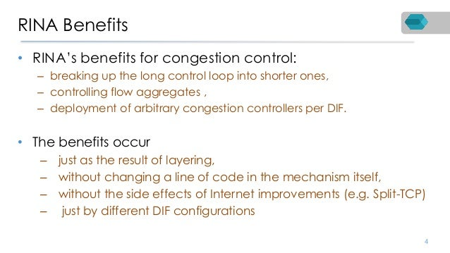 RINA Benefits • RINA's benefits for congestion control: – breaking up the long control loop into shorter ones, – controlli...