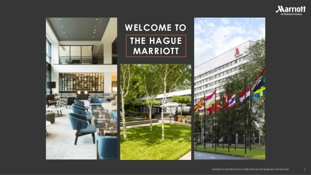 Marriott International Confidential and Proprietary Information WELCOME TO THE HAGUE MARRIOTT 1 Hotel name Location Hotel ...