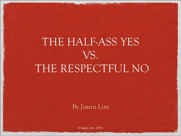 THE HALF-ASS YES VS. THE RESPECTFUL NO By Joann Lim © Joann Lim, 2010