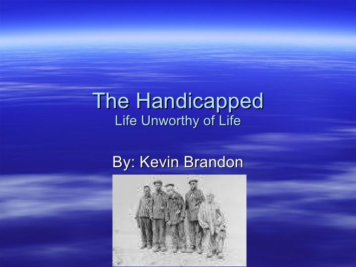 The Handicapped Life Unworthy of Life By: Kevin Brandon