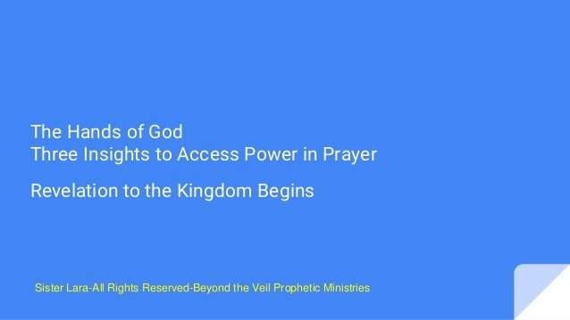 The Hands of God Three Insights to Access Power in Prayer Revelation to the Kingdom Begins Sister Lara-All Rights Reserved...
