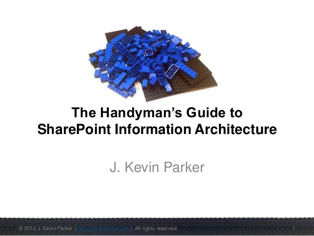 © 2012 J. Kevin Parker (www.JKevinParker.com). All rights reserved. 1 The Handyman's Guide to SharePoint Information Archi...
