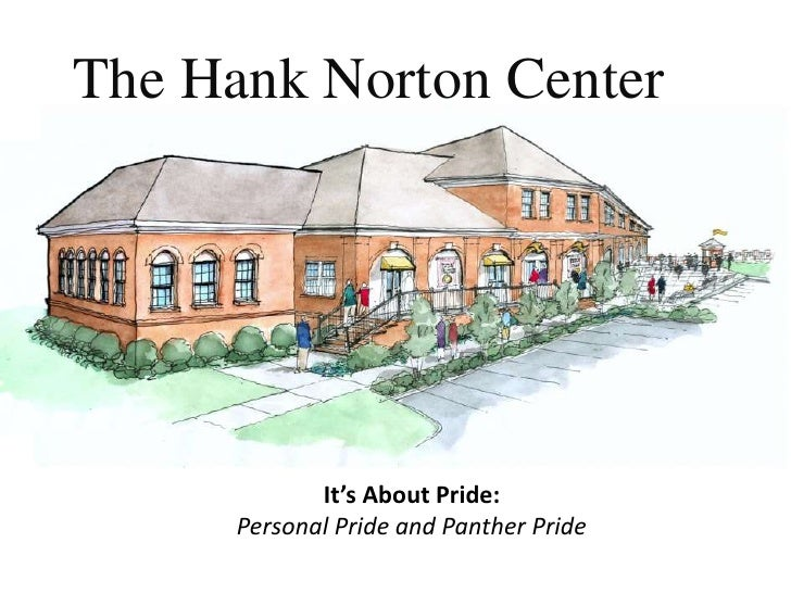 The Hank Norton Center                  It's About Pride:       Personal Pride and Panther Pride