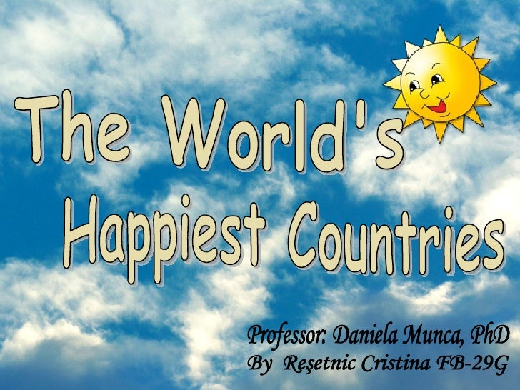 The World's  Happiest Countries By  Reşetnic Cristina FB-29G Professor: Daniela Munca, PhD
