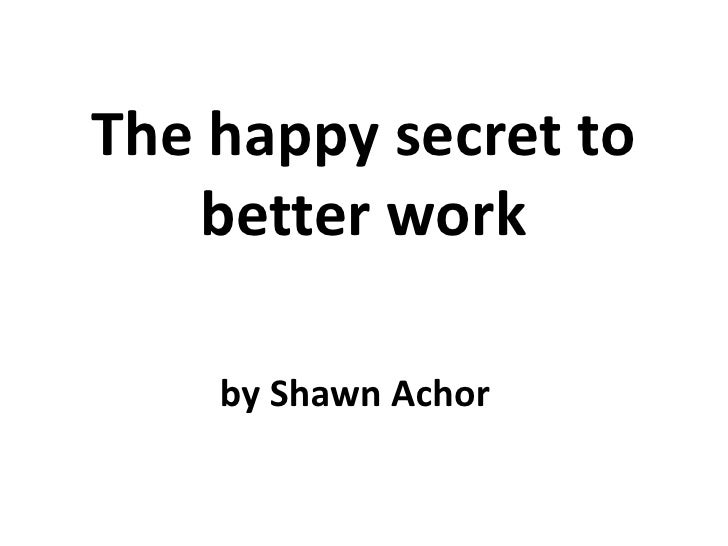 The happy secret to   better work    by Shawn Achor
