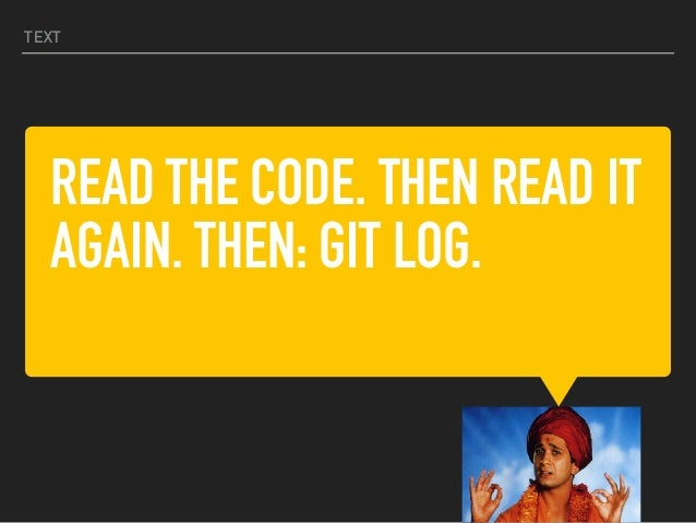 READ THE CODE. THEN READ IT AGAIN. THEN: GIT LOG. TEXT