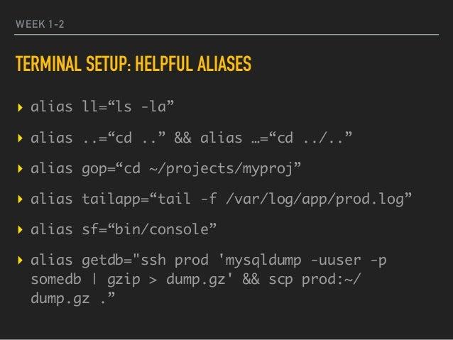"WEEK 1-2 TERMINAL SETUP: HELPFUL ALIASES ▸ alias ll=""ls -la"" ▸ alias ..=""cd .."" && alias …=""cd ../.."" ▸ alias gop=""cd ~/pr..."