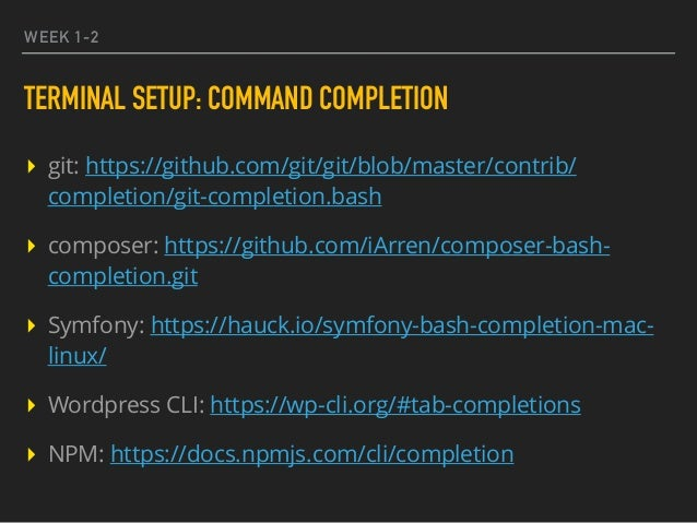WEEK 1-2 TERMINAL SETUP: COMMAND COMPLETION ▸ git: https://github.com/git/git/blob/master/contrib/ completion/git-completi...