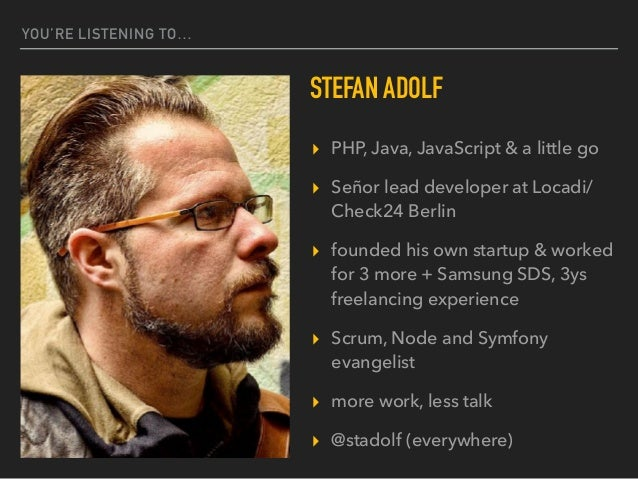 YOU'RE LISTENING TO… STEFAN ADOLF ▸ PHP, Java, JavaScript & a little go ▸ Señor lead developer at Locadi/ Check24 Berlin ▸...