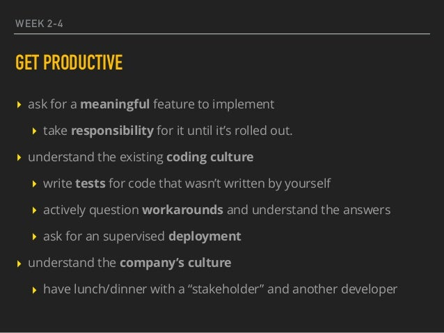 WEEK 2-4 GET PRODUCTIVE ▸ ask for a meaningful feature to implement ▸ take responsibility for it until it's rolled out. ▸ ...