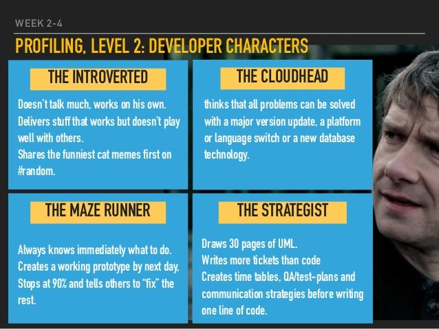 WEEK 2-4 PROFILING, LEVEL 2: DEVELOPER CHARACTERS Doesn't talk much, works on his own. Delivers stuff that works but doesn...