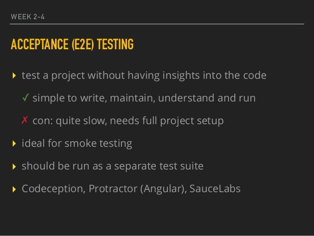 WEEK 2-4 ACCEPTANCE (E2E) TESTING ▸ test a project without having insights into the code ✓ simple to write, maintain, unde...