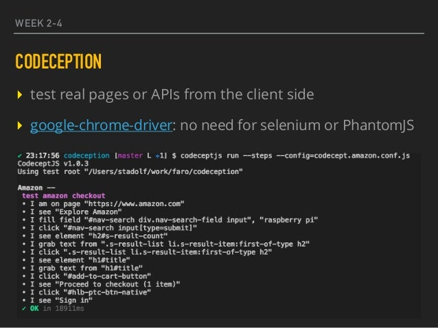 WEEK 2-4 CODECEPTION ▸ test real pages or APIs from the client side ▸ google-chrome-driver: no need for selenium or Phanto...