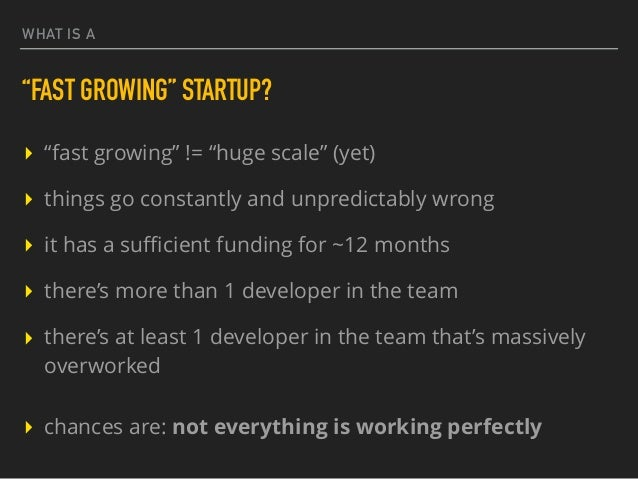 """WHAT IS A """"FAST GROWING"""" STARTUP? ▸ """"fast growing"""" != """"huge scale"""" (yet) ▸ things go constantly and unpredictably wrong ▸ ..."""