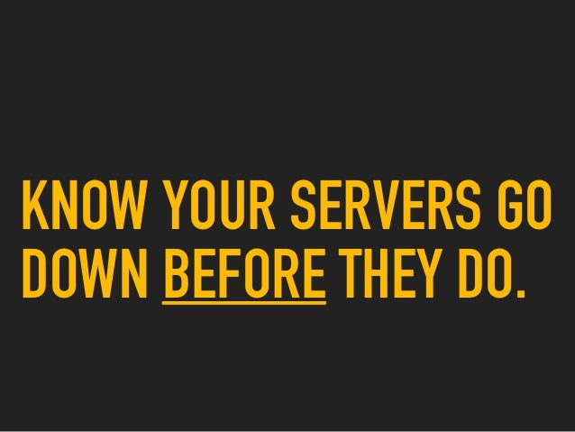 KNOW YOUR SERVERS GO DOWN BEFORE THEY DO.