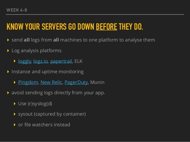 WEEK 4-8 KNOW YOUR SERVERS GO DOWN BEFORE THEY DO. ▸ send all logs from all machines to one platform to analyse them ▸ Log...