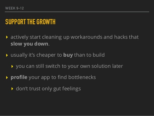WEEK 9-12 SUPPORT THE GROWTH ▸ actively start cleaning up workarounds and hacks that slow you down. ▸ usually it's cheaper...