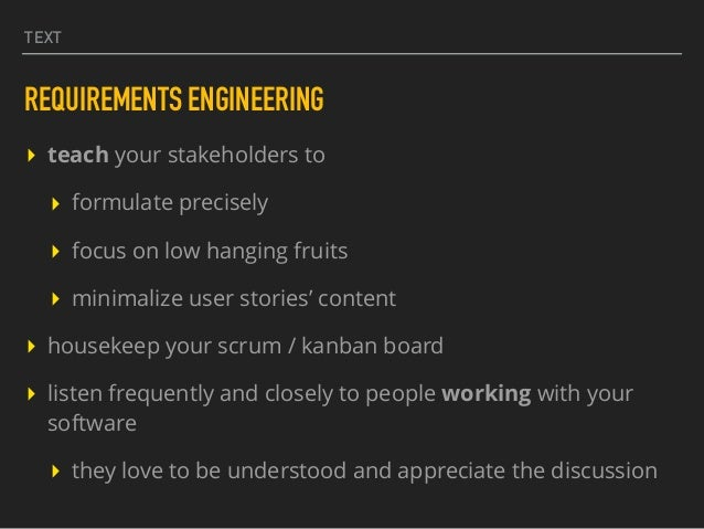 TEXT REQUIREMENTS ENGINEERING ▸ teach your stakeholders to ▸ formulate precisely ▸ focus on low hanging fruits ▸ minimaliz...