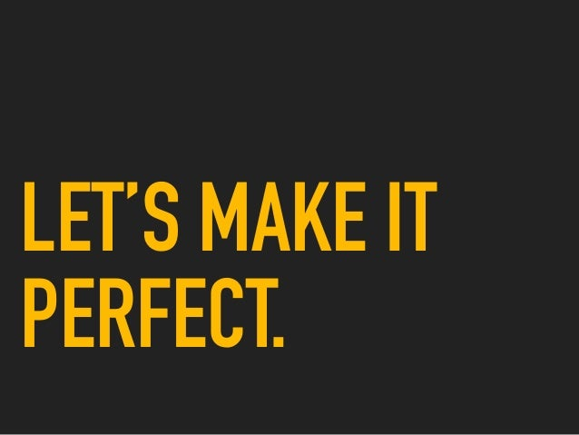 LET'S MAKE IT PERFECT.