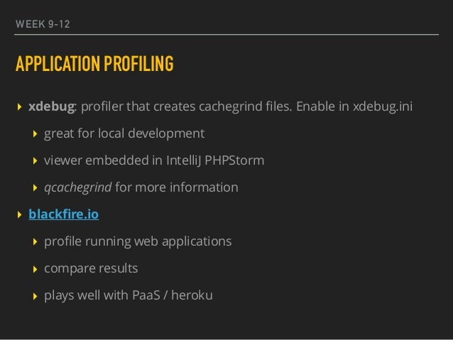 WEEK 9-12 APPLICATION PROFILING ▸ xdebug: profiler that creates cachegrind files. Enable in xdebug.ini ▸ great for local dev...