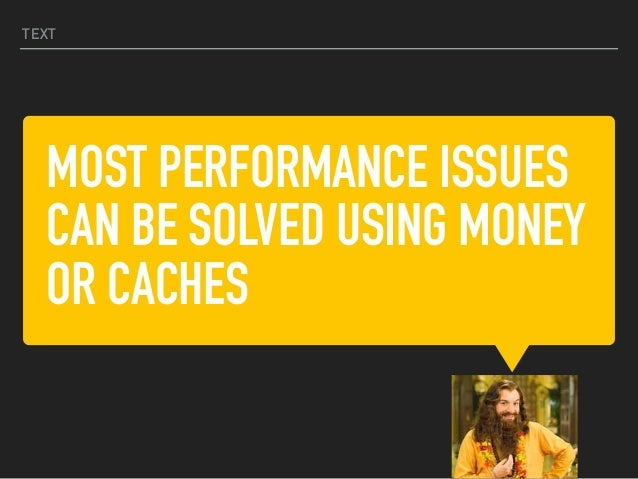 MOST PERFORMANCE ISSUES CAN BE SOLVED USING MONEY OR CACHES TEXT