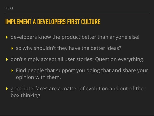 TEXT IMPLEMENT A DEVELOPERS FIRST CULTURE ▸ developers know the product better than anyone else! ▸ so why shouldn't they h...