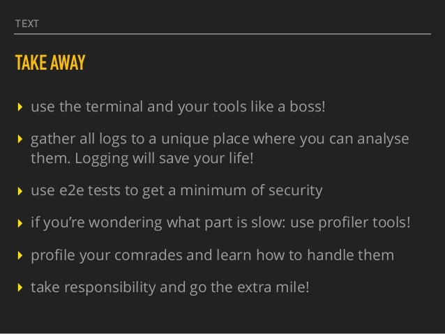 TEXT TAKE AWAY ▸ use the terminal and your tools like a boss! ▸ gather all logs to a unique place where you can analyse th...