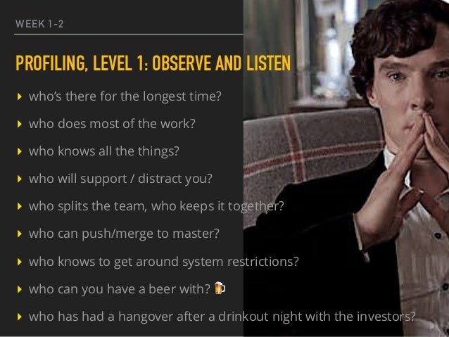 WEEK 1-2 PROFILING, LEVEL 1: OBSERVE AND LISTEN ▸ who's there for the longest time? ▸ who does most of the work? ▸ who kno...