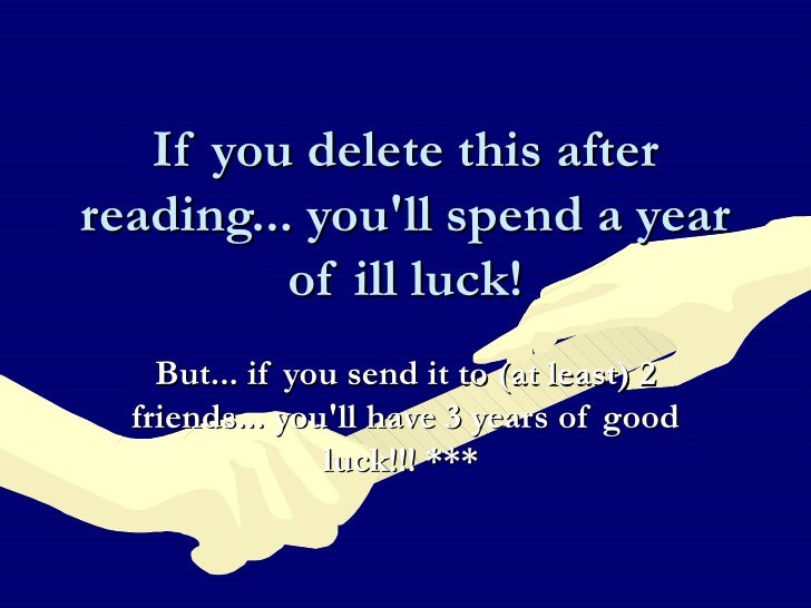 If you delete this after reading... you'll spend a year of ill luck! But... if you send it to (at least) 2 friends... you'...