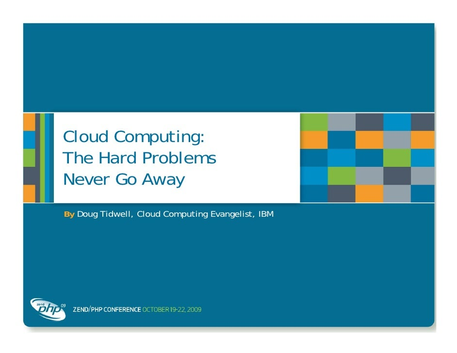 Cloud Computing: The Hard Problems Never Go Away By Doug Tidwell, Cloud Computing Evangelist, IBM