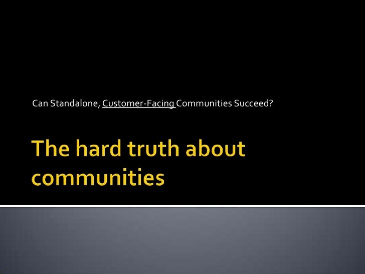 The hard truth about communities<br />Can Standalone, Customer-Facing Communities Succeed?<br />