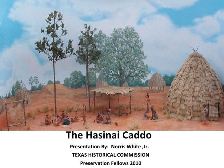 <ul><li>The Hasinai Caddo  </li></ul><ul><li>Presentation By:  Norris White ,Jr.  </li></ul><ul><li>TEXAS HISTORICAL COMMI...