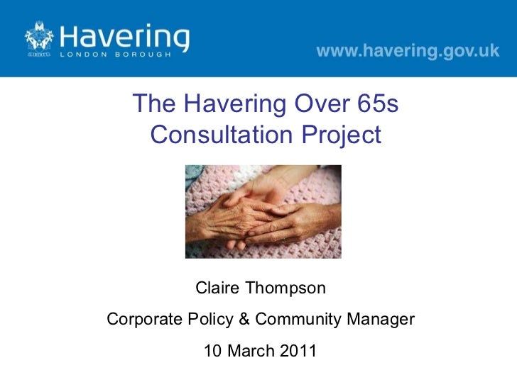Claire Thompson Corporate Policy & Community Manager 10 March 2011 The Havering Over 65s Consultation Project