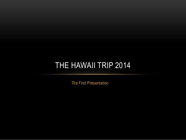 The First Presentation THE HAWAII TRIP 2014