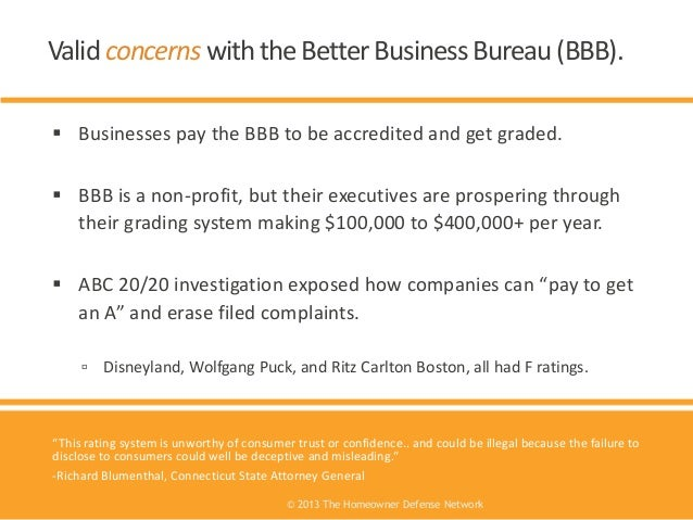  Businesses pay the BBB to be accredited and get graded.  BBB is a non-profit, but their executives are prospering throu...
