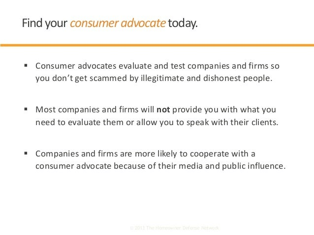  Consumer advocates evaluate and test companies and firms so you don't get scammed by illegitimate and dishonest people. ...