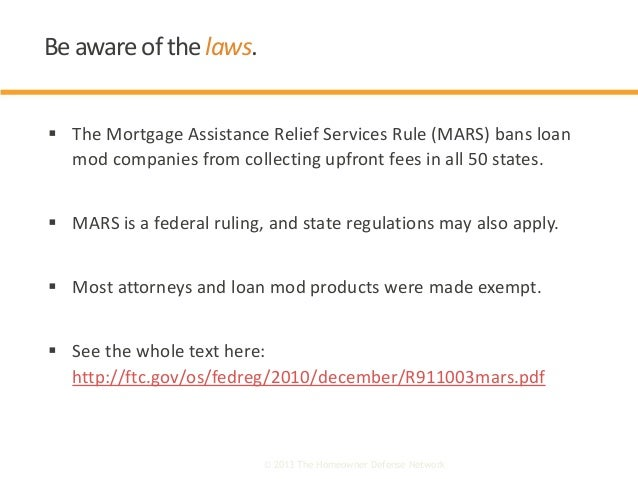  The Mortgage Assistance Relief Services Rule (MARS) bans loan mod companies from collecting upfront fees in all 50 state...