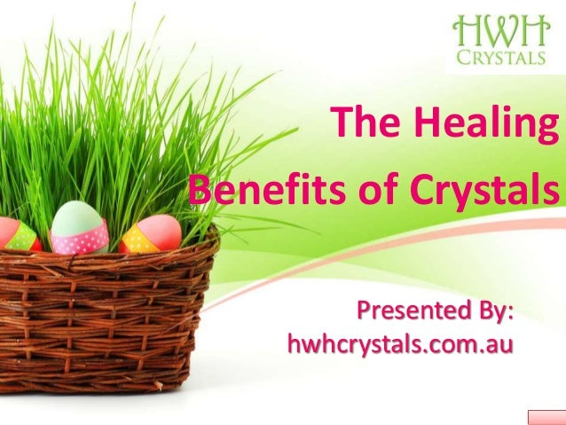 Presented By: hwhcrystals.com.au The Healing Benefits of Crystals