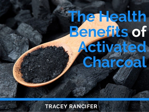 The Health Benefits of Activated Charcoal TRACEY RANCIFER