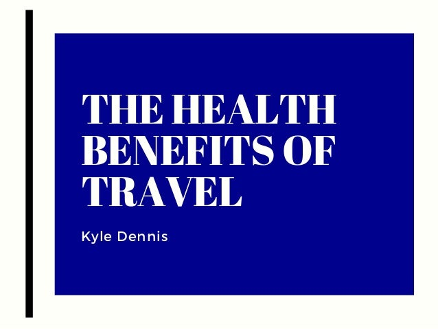 THE HEALTH BENEFITS OF TRAVEL Kyle Dennis