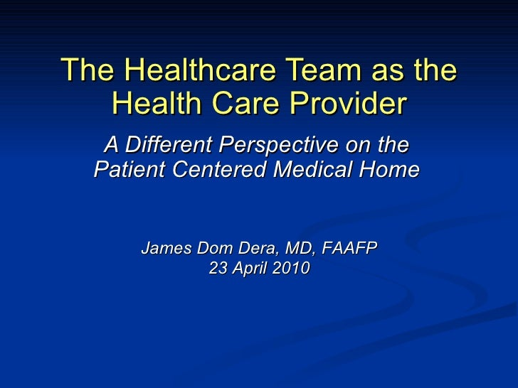 The Healthcare Team as the Health Care Provider A Different Perspective on the Patient Centered Medical Home James Dom Der...