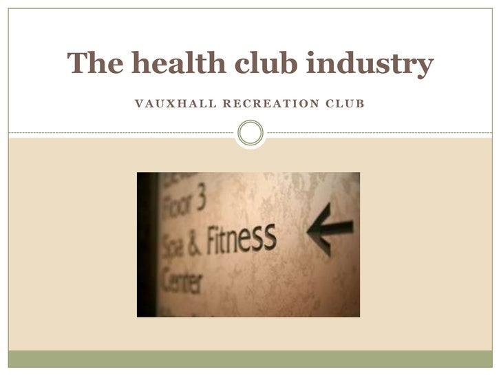 The health club industry<br />Vauxhall Recreation Club <br />