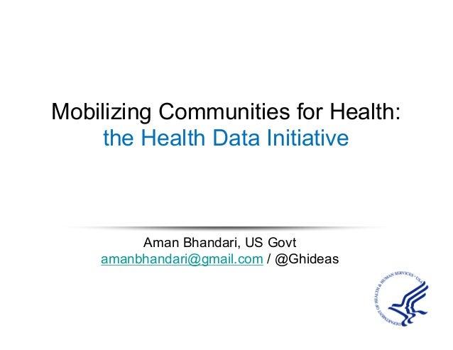 Mobilizing Communities for Health: the Health Data Initiative Aman Bhandari, US Govt amanbhandari@gmail.com / @Ghideas
