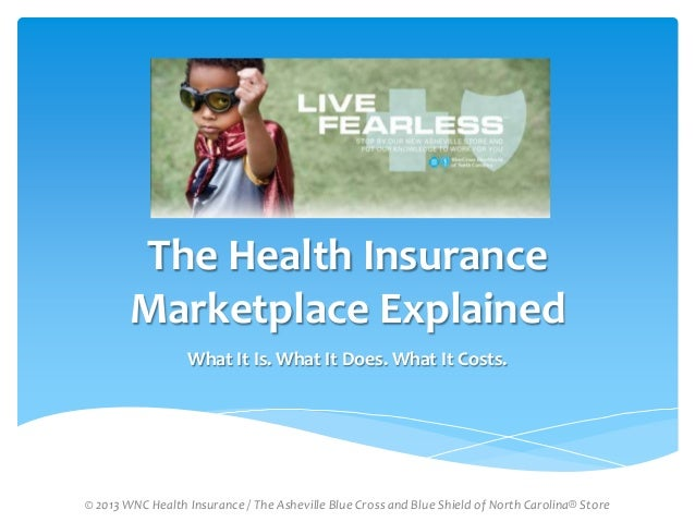 The Health Insurance Marketplace Explained What It Is. What It Does. What It Costs.  © 2013 WNC Health Insurance / The Ash...