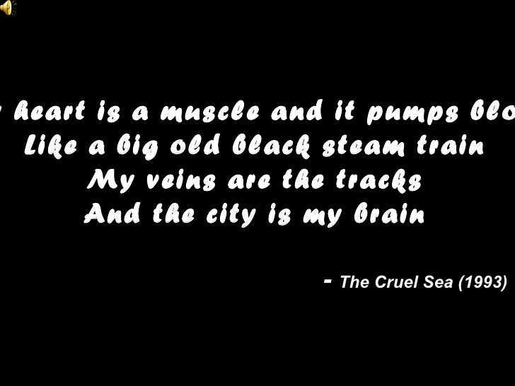 My heart is a muscle and it pumps blood Like a big old black steam train My veins are the tracks And the city is my brain ...
