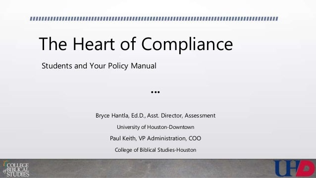 The Heart of Compliance Students and Your Policy Manual ••• Bryce Hantla, Ed.D., Asst. Director, Assessment University of ...
