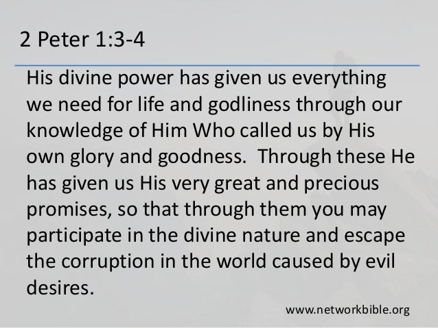 2 Peter 1:3-4 His divine power has given us everything we need for life and godliness through our knowledge of Him Who cal...
